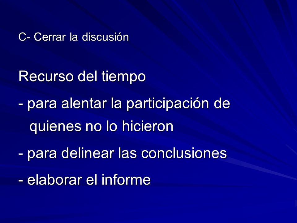 C- Cerrar la discusión Recurso del tiempo - para alentar la participación de quienes no lo hicieron - para delinear las conclusiones - elaborar el inf