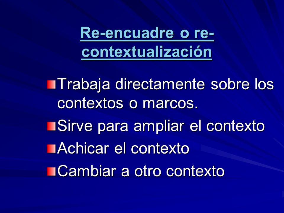 Re-encuadre o re- contextualización Trabaja directamente sobre los contextos o marcos. Sirve para ampliar el contexto Achicar el contexto Cambiar a ot