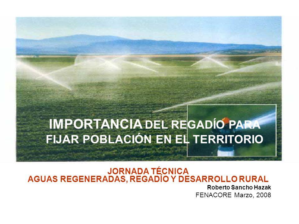 IMPORTANCIA DEL REGADÍO PARA FIJAR POBLACIÓN EN EL TERRITORIO JORNADA TÉCNICA AGUAS REGENERADAS, REGADÍO Y DESARROLLO RURAL Roberto Sancho Hazak FENACORE Marzo, 2008 IMPORTANCIA DEL REGADÍO PARA FIJAR POBLACIÓN EN EL TERRITORIO
