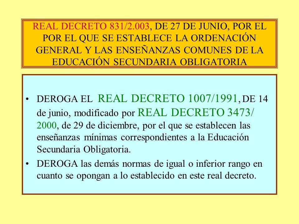 REAL DECRETO 831/2.003, DE 27 DE JUNIO, POR EL POR EL QUE SE ESTABLECE LA ORDENACIÓN GENERAL Y LAS ENSEÑANZAS COMUNES DE LA EDUCACIÓN SECUNDARIA OBLIG
