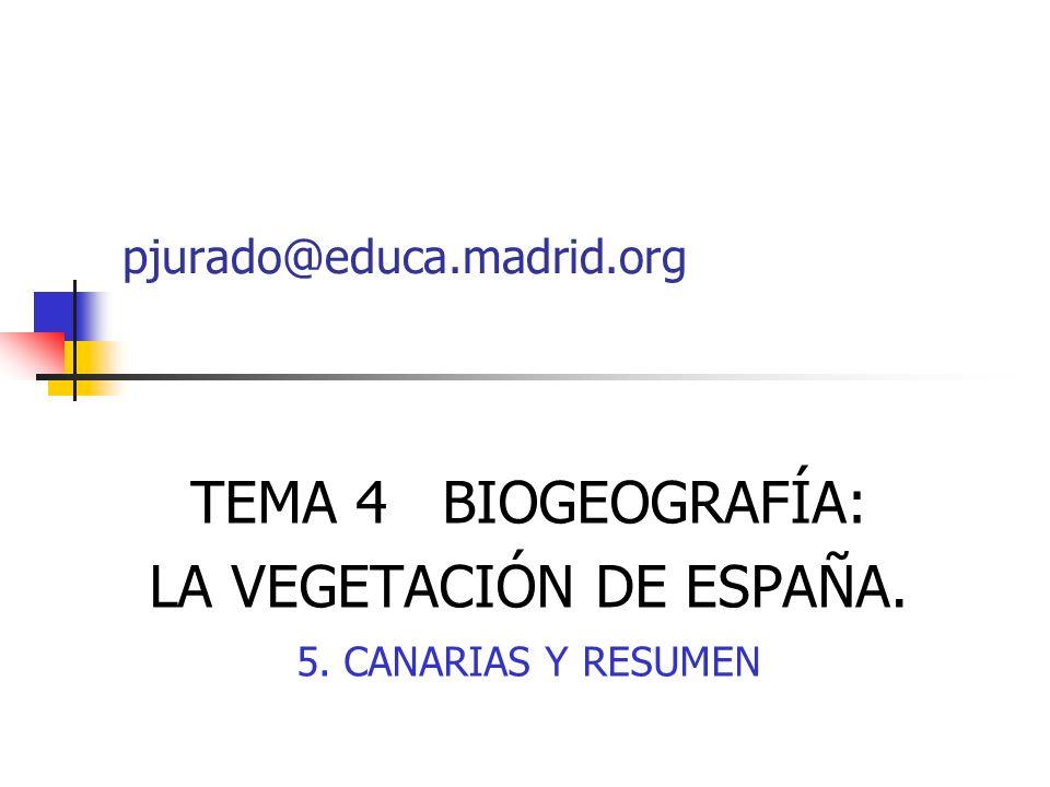 TEMA 4 BIOGEOGRAFÍA: LA VEGETACIÓN DE ESPAÑA. 5. CANARIAS Y RESUMEN pjurado@educa.madrid.org