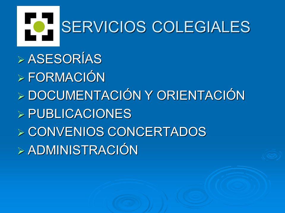 ASESORÍAS ASESORÍAS FORMACIÓN FORMACIÓN DOCUMENTACIÓN Y ORIENTACIÓN DOCUMENTACIÓN Y ORIENTACIÓN PUBLICACIONES PUBLICACIONES CONVENIOS CONCERTADOS CONVENIOS CONCERTADOS ADMINISTRACIÓN ADMINISTRACIÓN SERVICIOS COLEGIALES SERVICIOS COLEGIALES