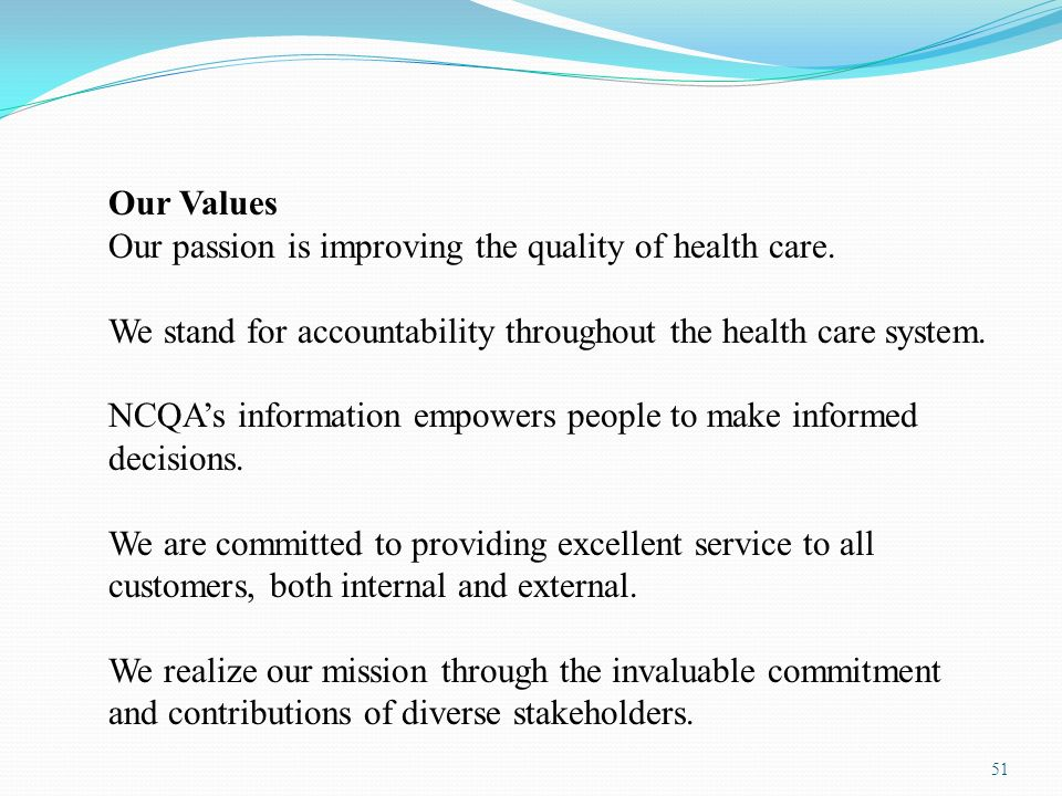 51 Our Values Our passion is improving the quality of health care. We stand for accountability throughout the health care system. NCQAs information em