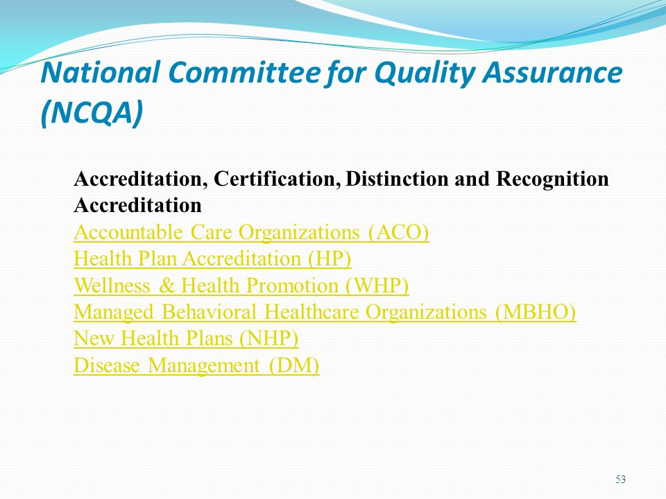 National Committee for Quality Assurance (NCQA) 53 Accreditation, Certification, Distinction and Recognition Accreditation Accountable Care Organizati