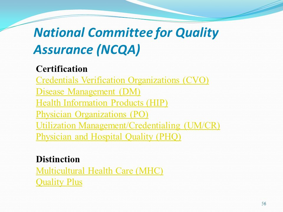 National Committee for Quality Assurance (NCQA) 56 Certification Credentials Verification Organizations (CVO) Disease Management (DM) Health Informati