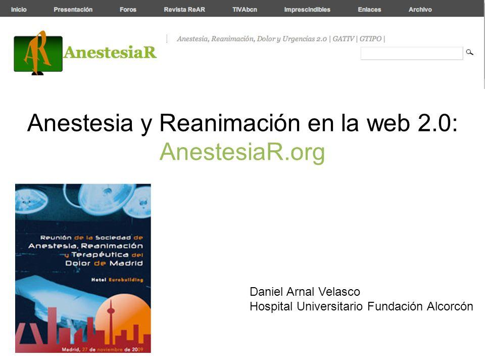 Anestesia y Reanimación en la web 2.0: AnestesiaR.org Daniel Arnal Velasco Hospital Universitario Fundación Alcorcón
