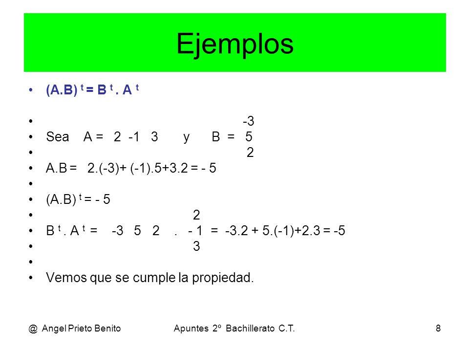 @ Angel Prieto BenitoApuntes 2º Bachillerato C.T.8 Ejemplos (A.B) t = B t. A t -3 Sea A = 2 -1 3 y B = 5 2 A.B = 2.(-3)+ (-1).5+3.2 = - 5 (A.B) t = -