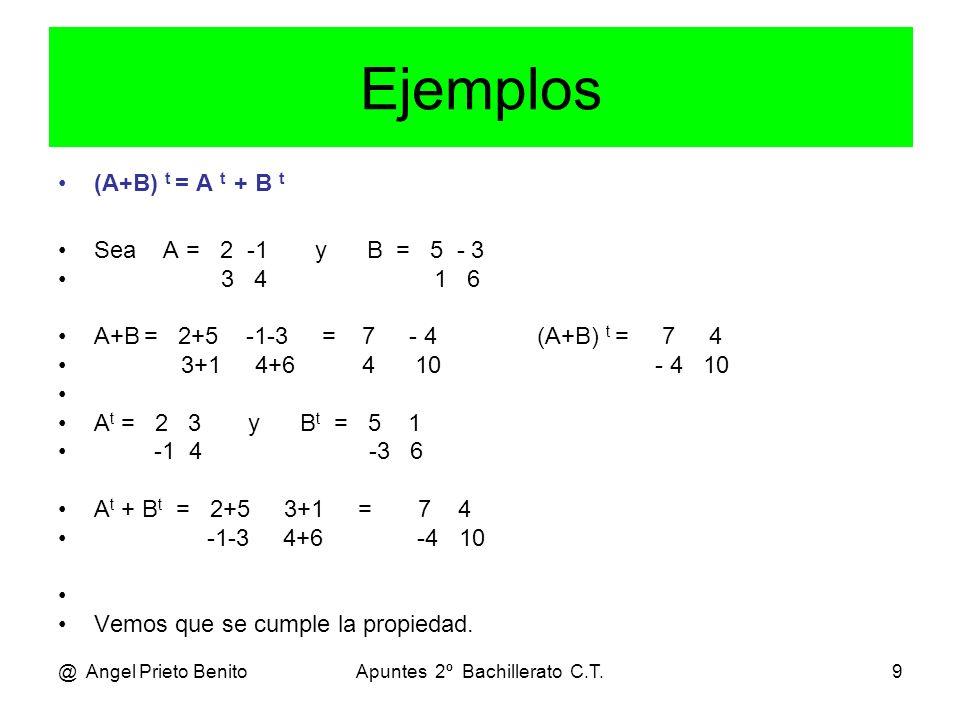 @ Angel Prieto BenitoApuntes 2º Bachillerato C.T.9 Ejemplos (A+B) t = A t + B t Sea A = 2 -1 y B = 5 - 3 3 4 1 6 A+B = 2+5 -1-3 = 7 - 4 (A+B) t = 7 4