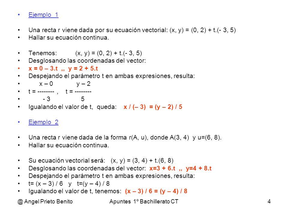 @ Angel Prieto BenitoApuntes 1º Bachillerato CT4 Ejemplo_1 Una recta r viene dada por su ecuación vectorial: (x, y) = (0, 2) + t.(- 3, 5) Hallar su ec