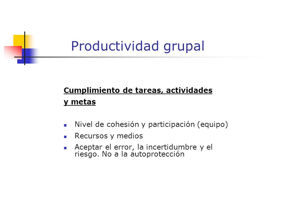 Productividad grupal Cumplimiento de tareas, actividades y metas Nivel de cohesión y participación (equipo) Recursos y medios Aceptar el error, la incertidumbre y el riesgo.