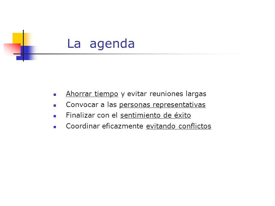 La agenda Ahorrar tiempo y evitar reuniones largas Convocar a las personas representativas Finalizar con el sentimiento de éxito Coordinar eficazmente evitando conflictos