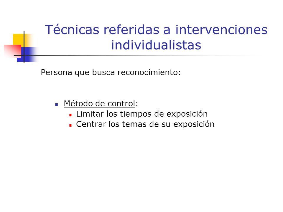 Persona que busca reconocimiento: Método de control: Limitar los tiempos de exposición Centrar los temas de su exposición Técnicas referidas a intervenciones individualistas