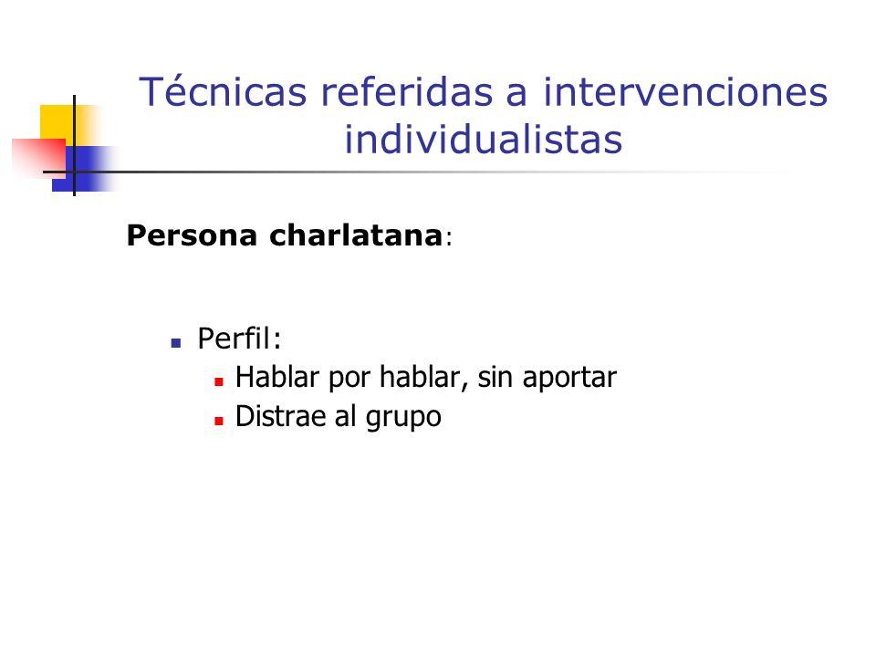 Persona charlatana : Perfil: Hablar por hablar, sin aportar Distrae al grupo Técnicas referidas a intervenciones individualistas