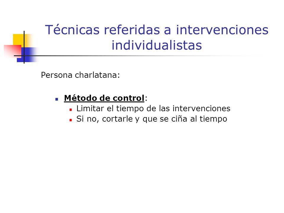 Persona charlatana: Método de control: Limitar el tiempo de las intervenciones Si no, cortarle y que se ciña al tiempo Técnicas referidas a intervenciones individualistas