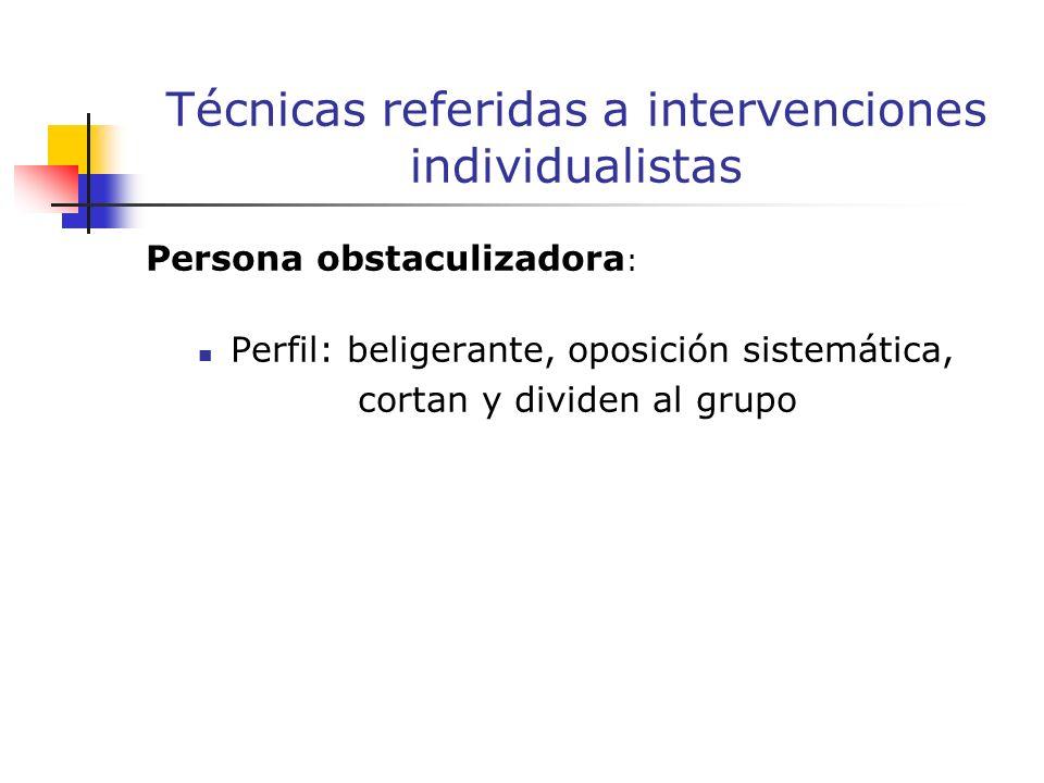 Persona obstaculizadora : Perfil: beligerante, oposición sistemática, cortan y dividen al grupo Técnicas referidas a intervenciones individualistas