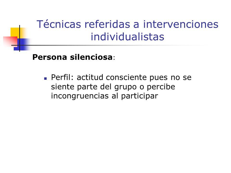 Persona silenciosa : Perfil: actitud consciente pues no se siente parte del grupo o percibe incongruencias al participar Técnicas referidas a intervenciones individualistas