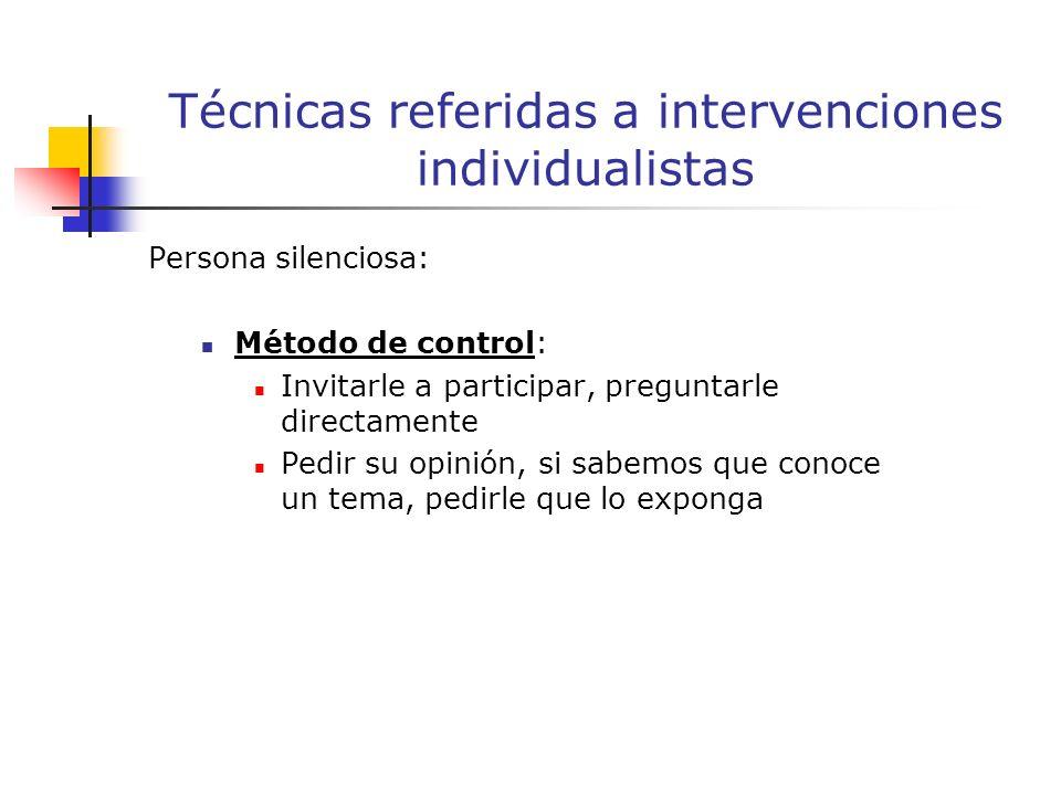 Persona silenciosa: Método de control: Invitarle a participar, preguntarle directamente Pedir su opinión, si sabemos que conoce un tema, pedirle que lo exponga Técnicas referidas a intervenciones individualistas