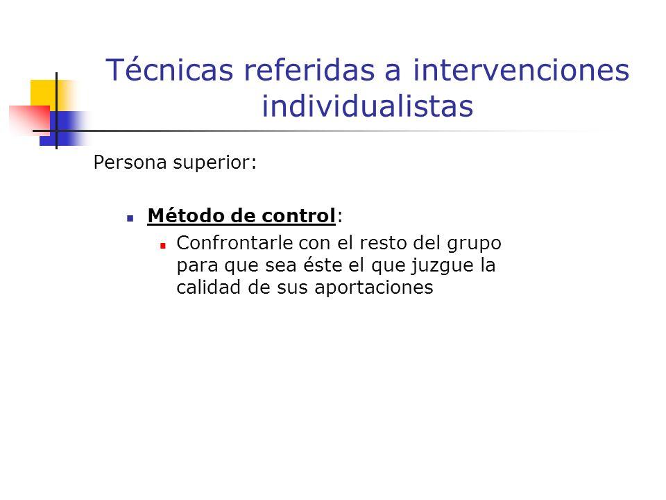 Persona superior: Método de control: Confrontarle con el resto del grupo para que sea éste el que juzgue la calidad de sus aportaciones Técnicas referidas a intervenciones individualistas