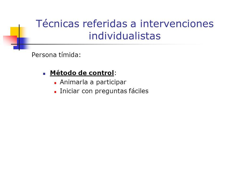 Persona tímida: Método de control: Animarla a participar Iniciar con preguntas fáciles Técnicas referidas a intervenciones individualistas