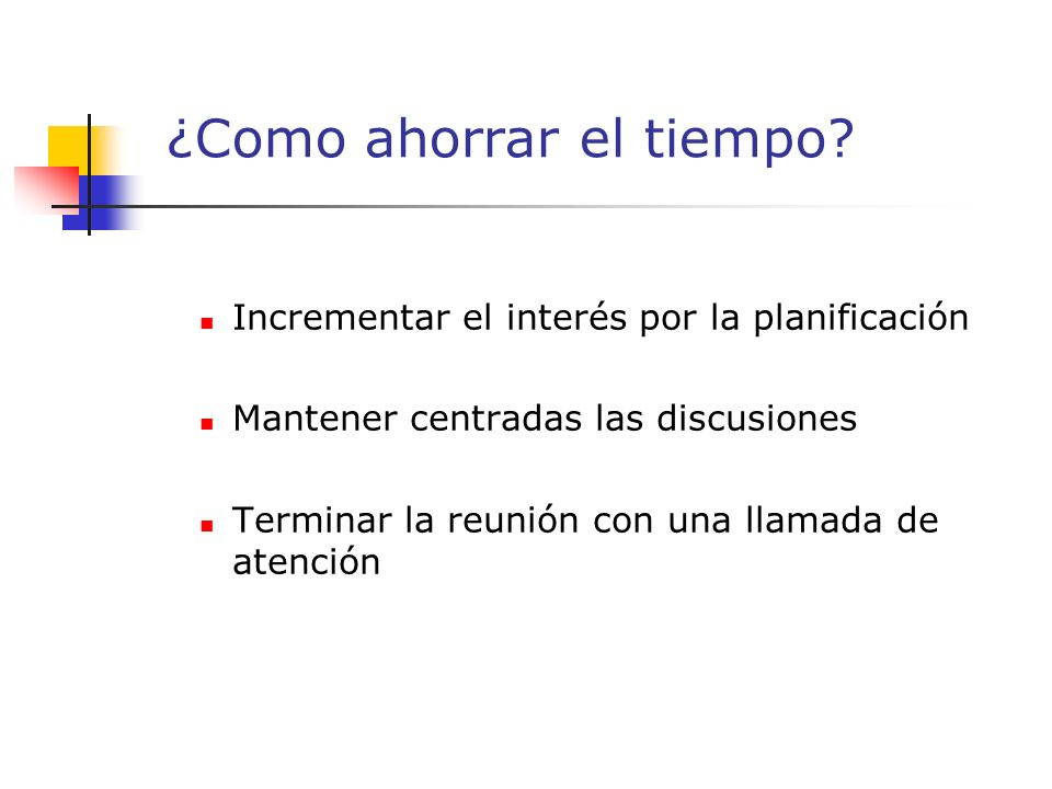 Incrementar el interés por la planificación Mantener centradas las discusiones Terminar la reunión con una llamada de atención ¿Como ahorrar el tiempo