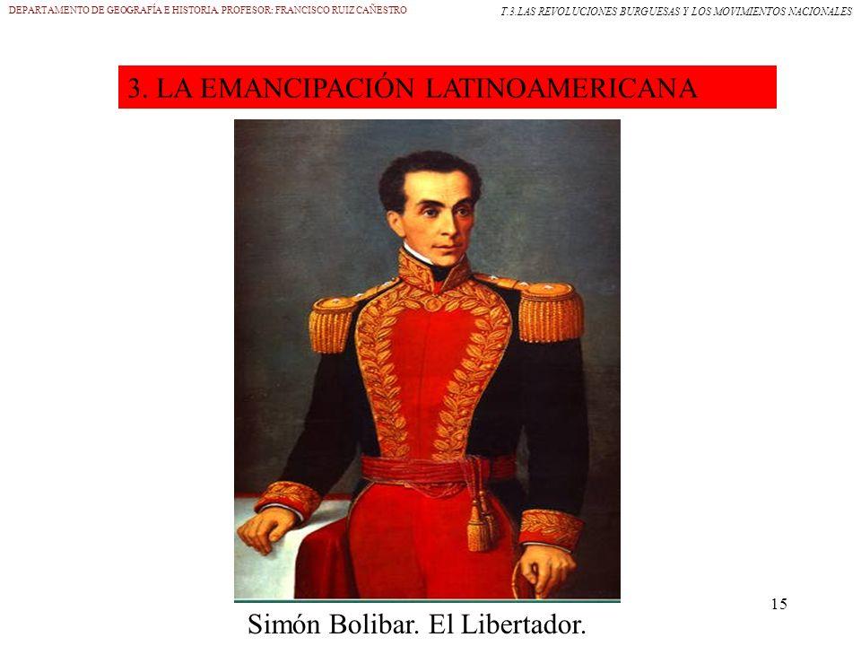15 3. LA EMANCIPACIÓN LATINOAMERICANA DEPARTAMENTO DE GEOGRAFÍA E HISTORIA. PROFESOR: FRANCISCO RUIZ CAÑESTRO T.3.LAS REVOLUCIONES BURGUESAS Y LOS MOV