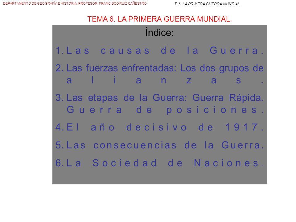 DEPARTAMENTO DE GEOGRAFÍA E HISTORIA. PROFESOR: FRANCISCO RUIZ CAÑESTRO T. 6. LA PRIMERA GUERRA MUNDIAL TEMA 6. LA PRIMERA GUERRA MUNDIAL.