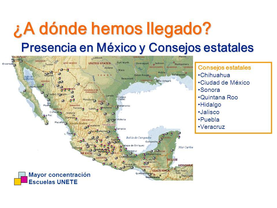 Mayor concentración Escuelas UNETE ¿A dónde hemos llegado? Presencia en México y Consejos estatales Consejos estatales Chihuahua Ciudad de México Sono