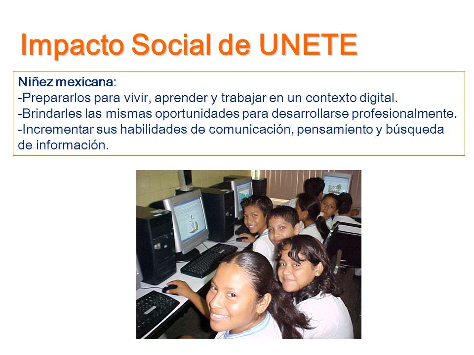 Impacto Social de UNETE Niñez mexicana: -Prepararlos para vivir, aprender y trabajar en un contexto digital. -Brindarles las mismas oportunidades para