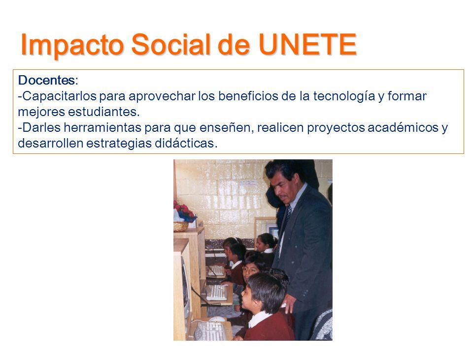 Impacto Social de UNETE Docentes: -Capacitarlos para aprovechar los beneficios de la tecnología y formar mejores estudiantes. -Darles herramientas par