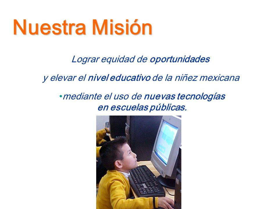 Nuestra Misión mediante el uso de nuevas tecnologías en escuelas públicas. Lograr equidad de oportunidades y elevar el nivel educativo de la niñez mex