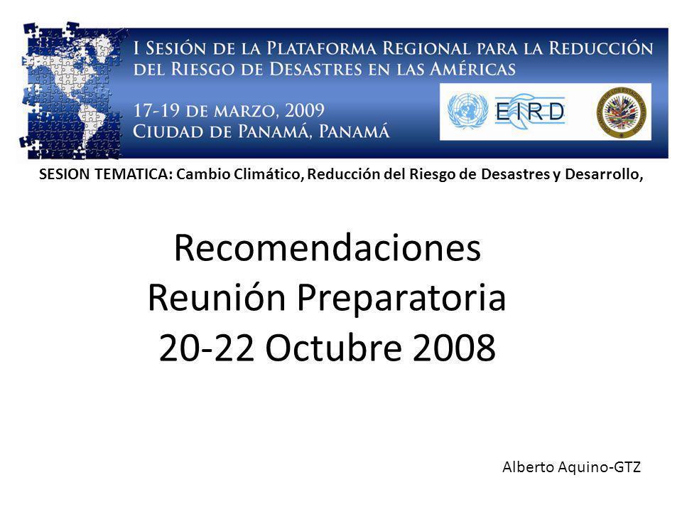 Recomendaciones Reunión Preparatoria 20-22 Octubre 2008 Alberto Aquino-GTZ SESION TEMATICA: Cambio Climático, Reducción del Riesgo de Desastres y Desarrollo,