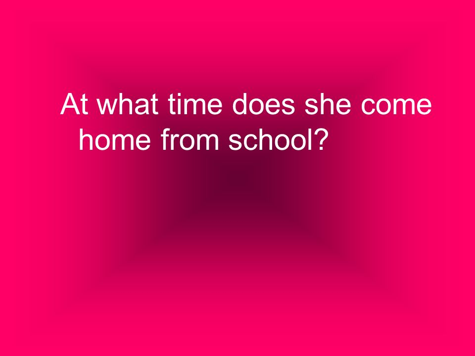 At what time does she come home from school?