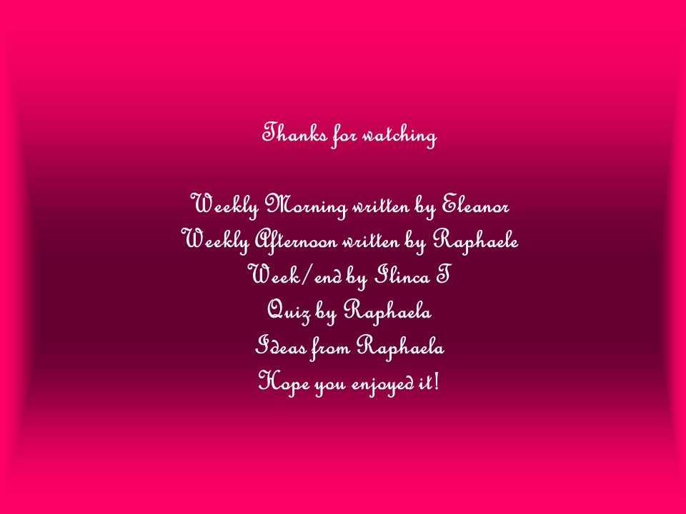 Thanks for watching Weekly Morning written by Eleanor Weekly Afternoon written by Raphaele Week/end by Ilinca T Quiz by Raphaela Ideas from Raphaela H