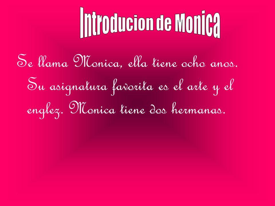 Se llama Monica, ella tiene ocho anos. Su asignatura favorita es el arte y el englez. Monica tiene dos hermanas.