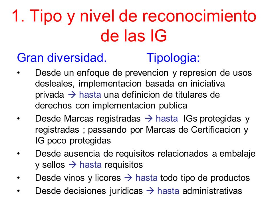 1. Tipo y nivel de reconocimiento de las IG Gran diversidad. Tipologia: Desde un enfoque de prevencion y represion de usos desleales, implementacion b