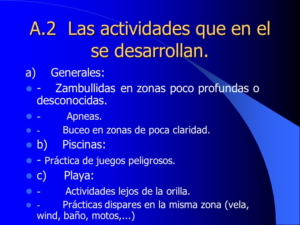 A.2 Las actividades que en el se desarrollan. a) Generales: - Zambullidas en zonas poco profundas o desconocidas. - Apneas. - Buceo en zonas de poca c