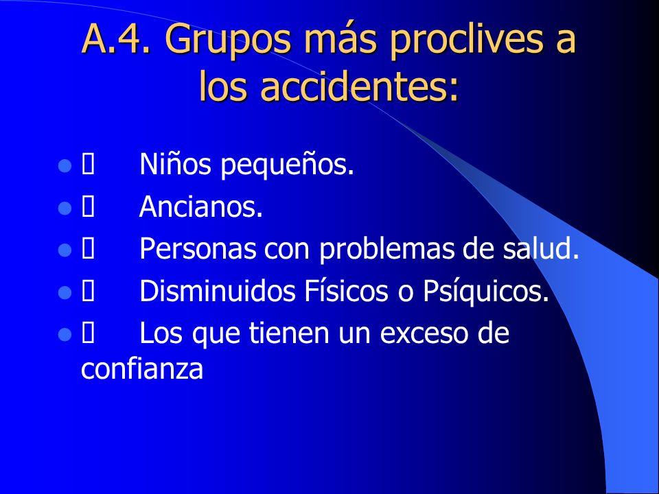 A.4. Grupos más proclives a los accidentes: Niños pequeños. Ancianos. Personas con problemas de salud. Disminuidos Físicos o Psíquicos. Los que tienen