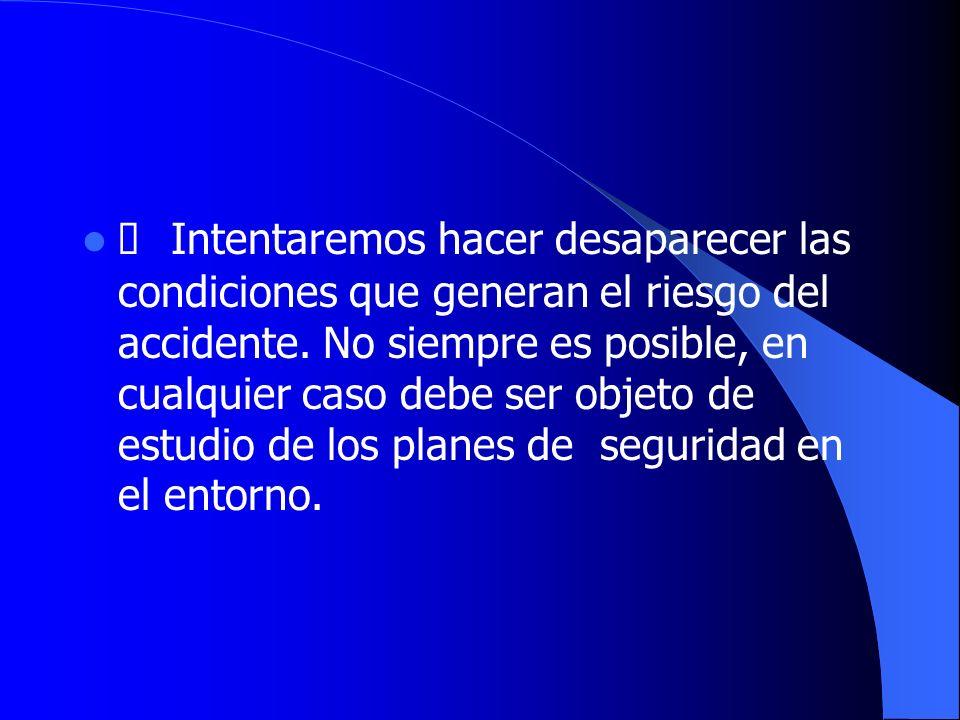 Intentaremos hacer desaparecer las condiciones que generan el riesgo del accidente. No siempre es posible, en cualquier caso debe ser objeto de estudi