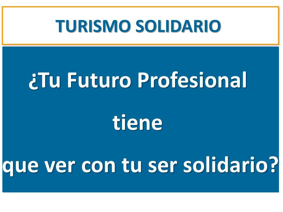 TURISMO SOLIDARIO ¿Tu Futuro Profesional tiene que ver con tu ser solidario? ¿Tu Futuro Profesional tiene que ver con tu ser solidario?