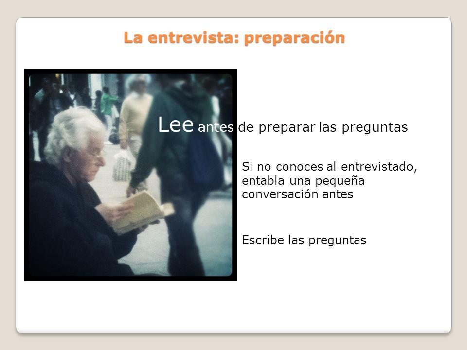 La entrevista: preparación Lee antes de preparar las preguntas Si no conoces al entrevistado, entabla una pequeña conversación antes Escribe las pregu