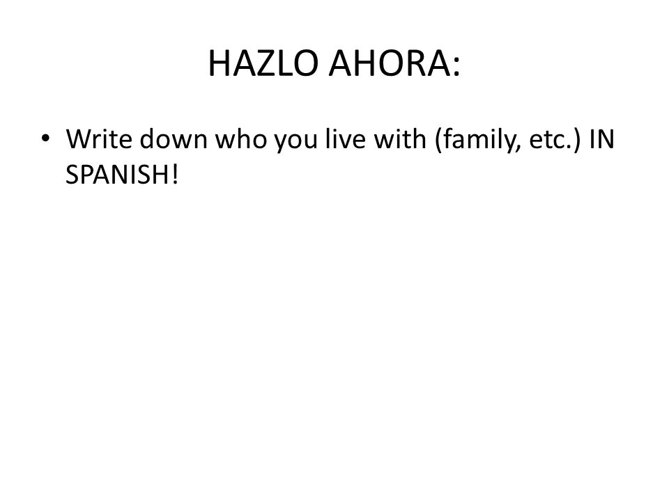 HAZLO AHORA: Write down who you live with (family, etc.) IN SPANISH!