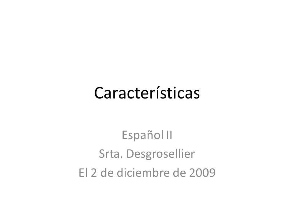 Características Español II Srta. Desgrosellier El 2 de diciembre de 2009