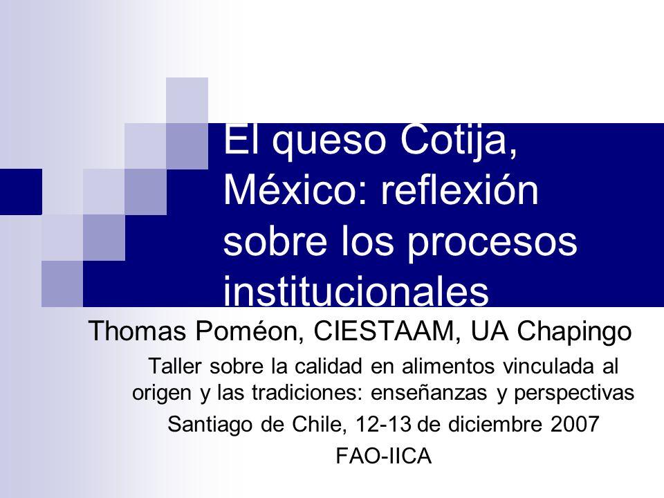 El queso Cotija, México: reflexión sobre los procesos institucionales Thomas Poméon, CIESTAAM, UA Chapingo Taller sobre la calidad en alimentos vincul