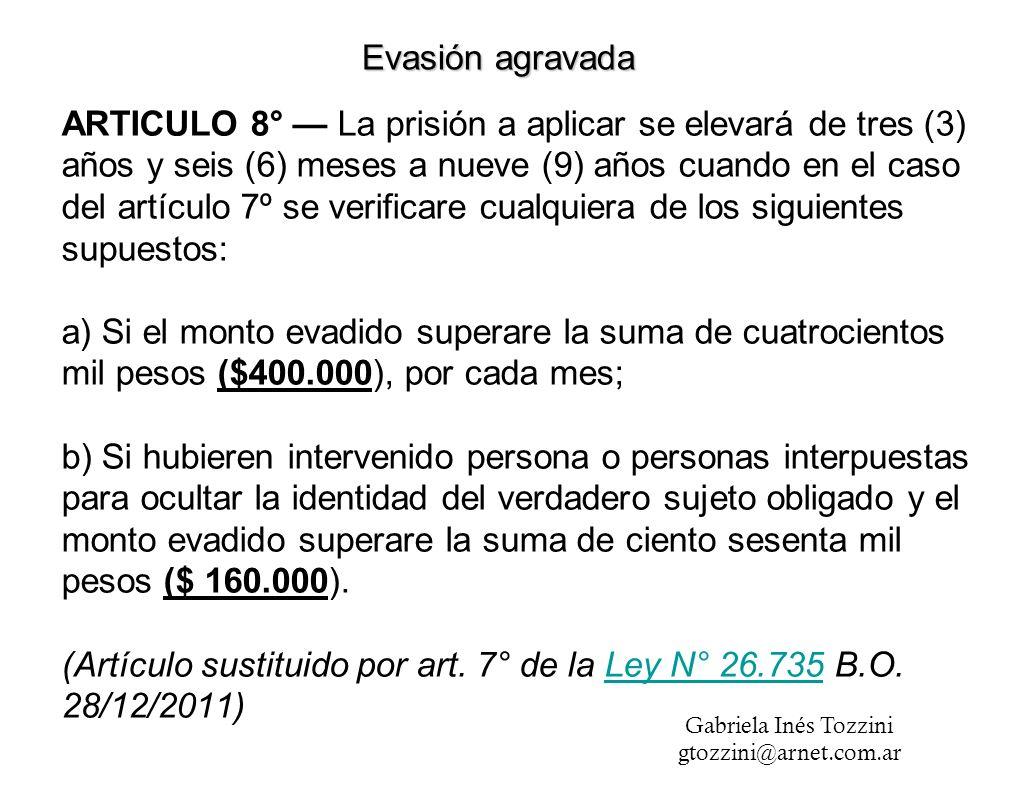 ARTICULO 8° La prisión a aplicar se elevará de tres (3) años y seis (6) meses a nueve (9) años cuando en el caso del artículo 7º se verificare cualquiera de los siguientes supuestos: a) Si el monto evadido superare la suma de cuatrocientos mil pesos ($400.000), por cada mes; b) Si hubieren intervenido persona o personas interpuestas para ocultar la identidad del verdadero sujeto obligado y el monto evadido superare la suma de ciento sesenta mil pesos ($ 160.000).