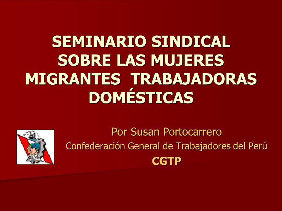SEMINARIO SINDICAL SOBRE LAS MUJERES MIGRANTES TRABAJADORAS DOMÉSTICAS Por Susan Portocarrero Confederación General de Trabajadores del Perú CGTP