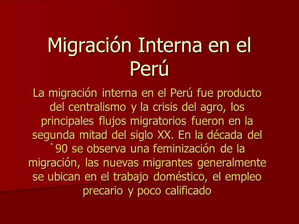 Migración Interna en el Perú La migración interna en el Perú fue producto del centralismo y la crisis del agro, los principales flujos migratorios fue
