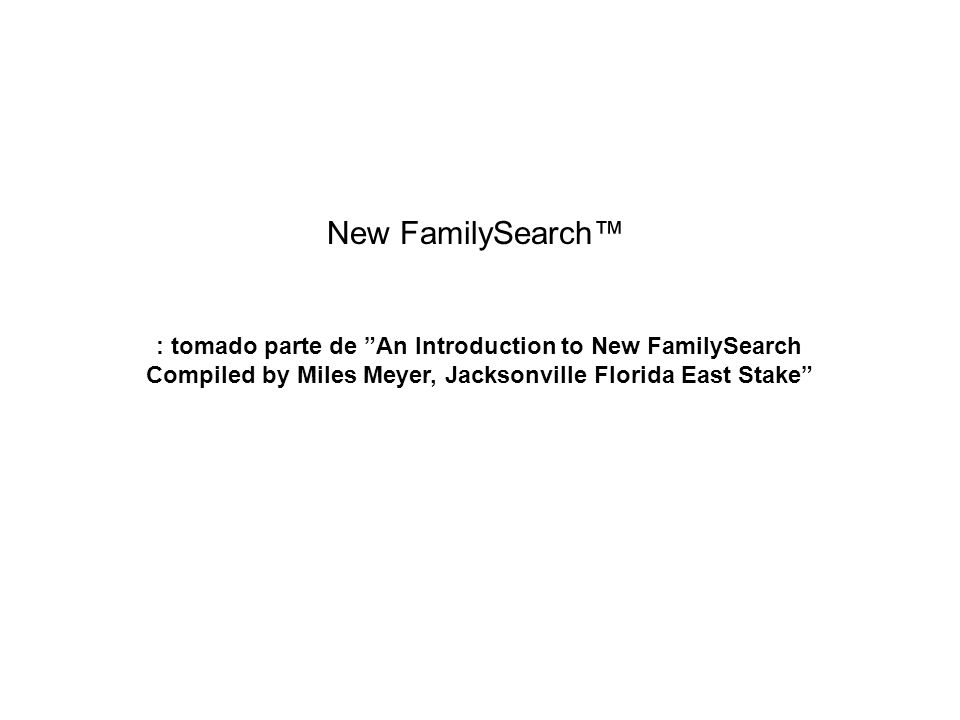 New FamilySearch : tomado parte de An Introduction to New FamilySearch Compiled by Miles Meyer, Jacksonville Florida East Stake