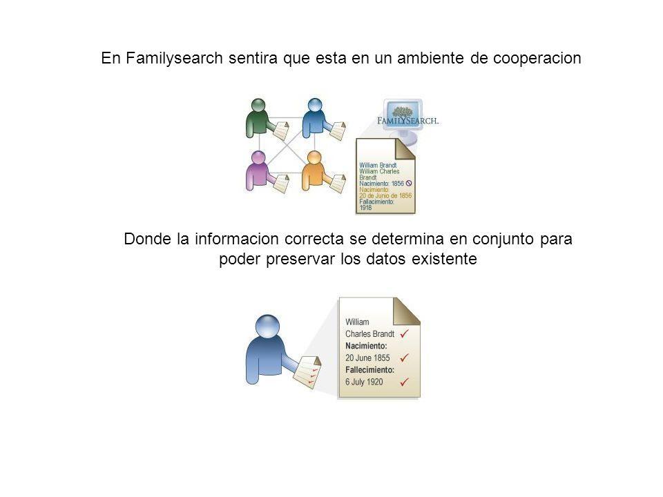 En Familysearch sentira que esta en un ambiente de cooperacion Donde la informacion correcta se determina en conjunto para poder preservar los datos e