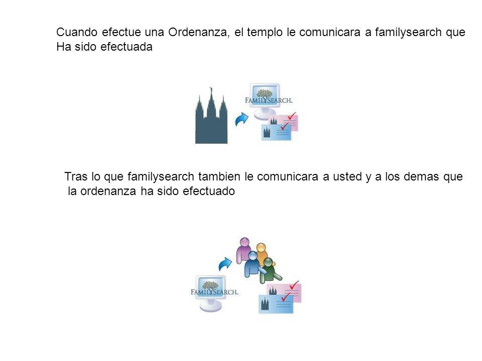Cuando efectue una Ordenanza, el templo le comunicara a familysearch que Ha sido efectuada Tras lo que familysearch tambien le comunicara a usted y a