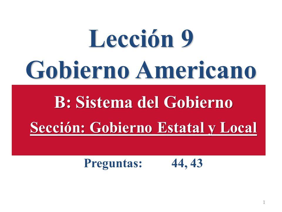 Lección 9 Gobierno Americano 1 B: Sistema del Gobierno Sección: Gobierno Estatal y Local Preguntas: 44, 43 1